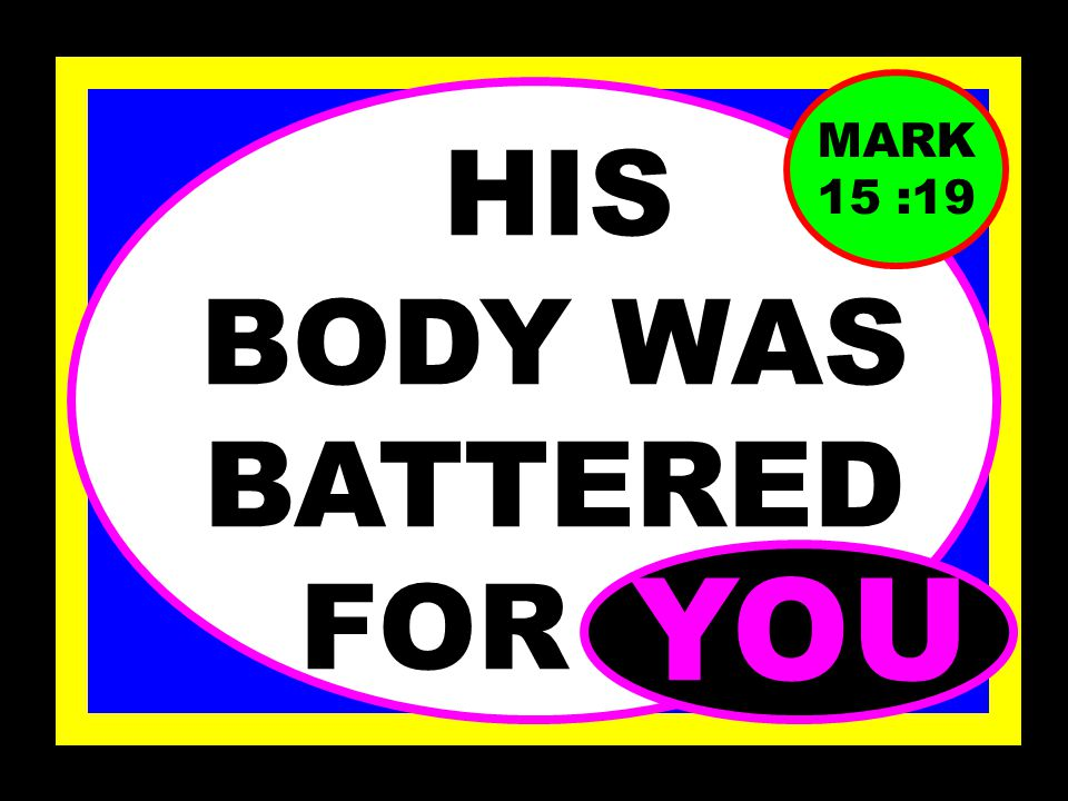 HE WAS TORTURED FOR YOU MARK 15 : 19