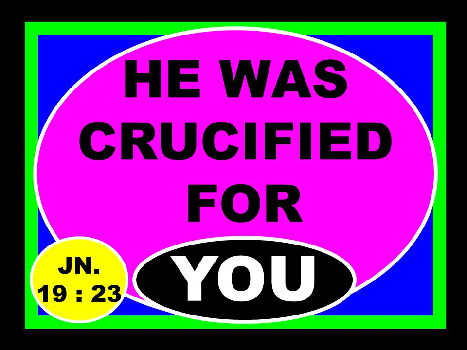 HE WAS NAILED FOR…….. YOU JN. 19 : 23 JN. 20 : 25