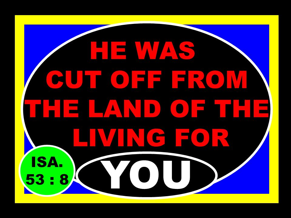 HE WAS A LAMB FOR SLAUGHTER FOR…… YOU ISA. 53 : 7