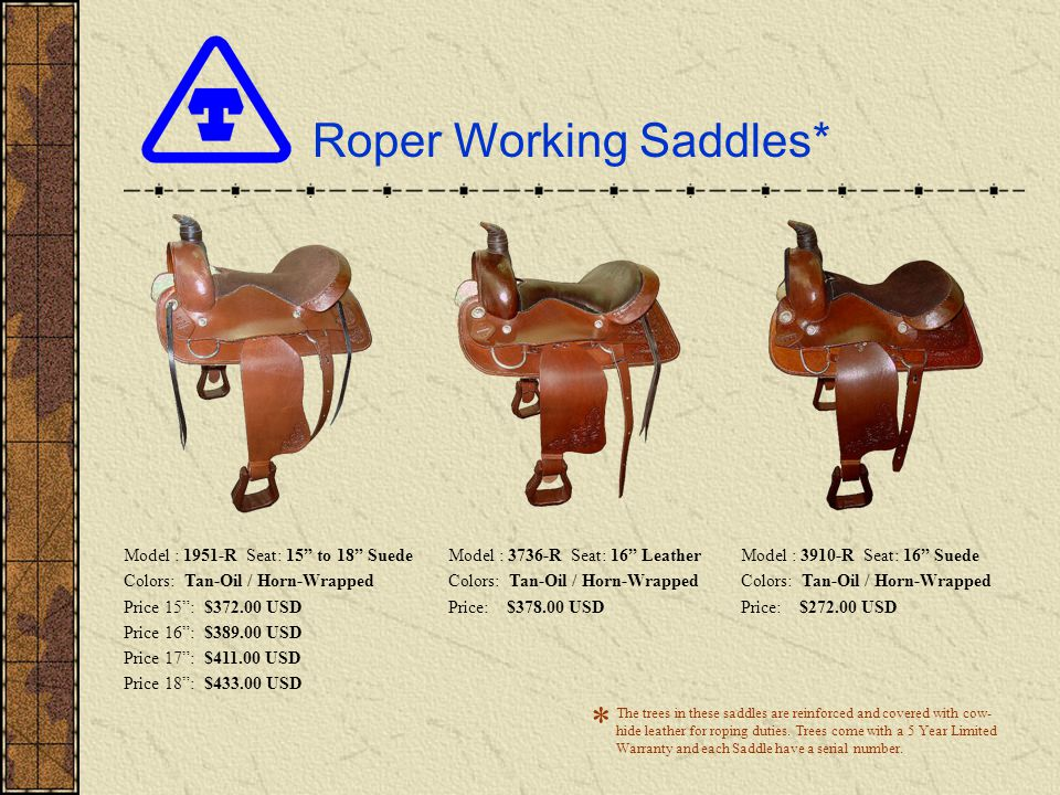 Roper Working Saddles* Model : 1951-R Seat: 15 to 18 Suede Colors: Tan-Oil / Horn-Wrapped Price 15: $372.00 USD Price 16: $389.00 USD Price 17: $411.00 USD Price 18: $433.00 USD Model : 3736-R Seat: 16 Leather Colors: Tan-Oil / Horn-Wrapped Price: $378.00 USD Model : 3910-R Seat: 16 Suede Colors: Tan-Oil / Horn-Wrapped Price: $272.00 USD The trees in these saddles are reinforced and covered with cow- hide leather for roping duties.