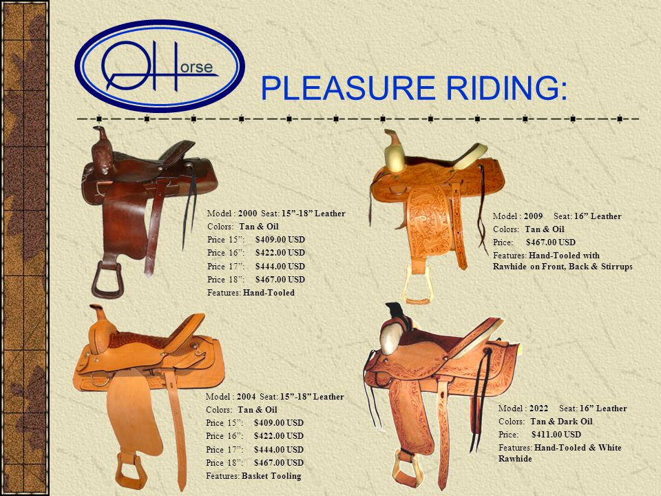 PLEASURE RIDING: Model : 2000 Seat: 15-18 Leather Colors: Tan & Oil Price 15: $409.00 USD Price 16: $422.00 USD Price 17: $444.00 USD Price 18: $467.00 USD Features: Hand-Tooled Model : 2009 Seat: 16 Leather Colors: Tan & Oil Price: $467.00 USD Features: Hand-Tooled with Rawhide on Front, Back & Stirrups Model : 2022 Seat: 16 Leather Colors: Tan & Dark Oil Price: $411.00 USD Features: Hand-Tooled & White Rawhide Model : 2004 Seat: 15-18 Leather Colors: Tan & Oil Price 15: $409.00 USD Price 16: $422.00 USD Price 17: $444.00 USD Price 18: $467.00 USD Features: Basket Tooling