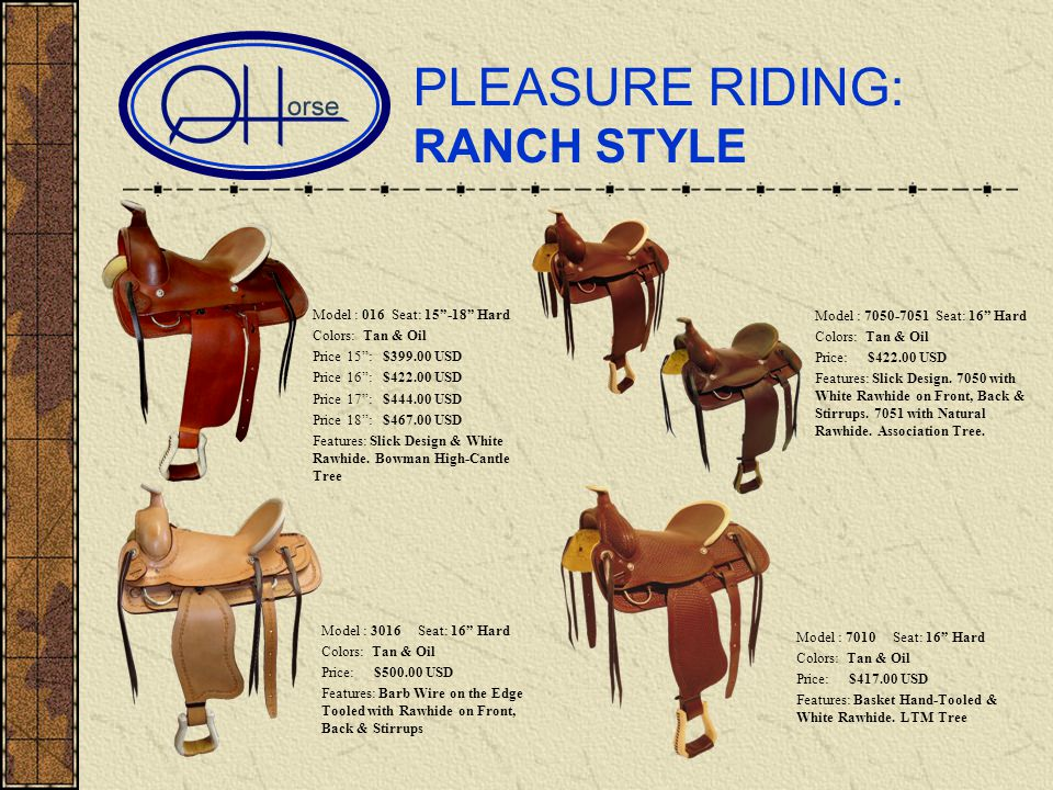 PLEASURE RIDING: RANCH STYLE Model : 016 Seat: 15-18 Hard Colors: Tan & Oil Price 15: $399.00 USD Price 16: $422.00 USD Price 17: $444.00 USD Price 18: $467.00 USD Features: Slick Design & White Rawhide.