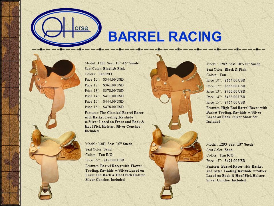 BARREL RACING Model : 1280 Seat: 10-16 Suede Seat Color: Black & Pink Colors: Tan R/O Price 10: $344.00 USD Price 12: $361.00 USD Price 13: $378.00 USD Price 14: $411.00 USD Price 15: $444.00 USD Price 16: $478.00 USD Features: The Classical Barrel Racer with Basket Tooling, Rawhide w/Silver Laced on Front and Back & Hoof Pick Holster.