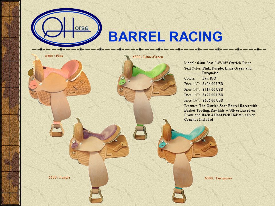BARREL RACING Model : 6300 Seat: 13-16 Ostrich Print Seat Color: Pink, Purple, Lime Green and …………...Turquoise Colors: Tan R/O Price 13: $406.00 USD Price 14: $439.00 USD Price 15: $472.00 USD Price 16: $506.00 USD Features: The Ostrich-Seat Barrel Racer with Basket Tooling, Rawhide w/Silver Laced on Front and Back &Hoof Pick Holster.