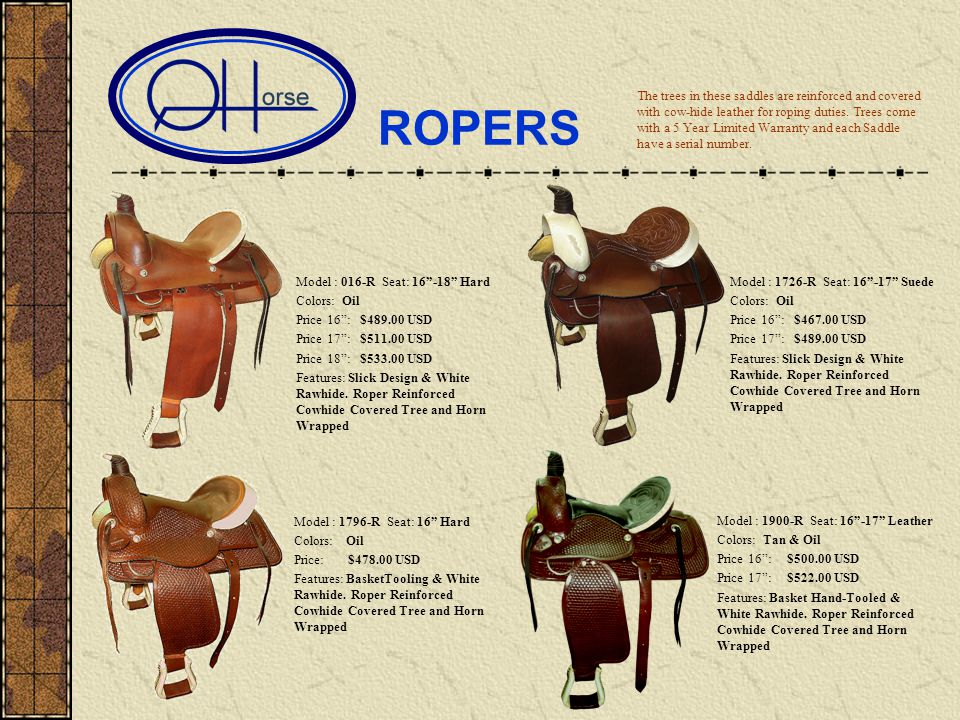 ROPERS Model : 016-R Seat: 16-18 Hard Colors: Oil Price 16: $489.00 USD Price 17: $511.00 USD Price 18: $533.00 USD Features: Slick Design & White Rawhide.