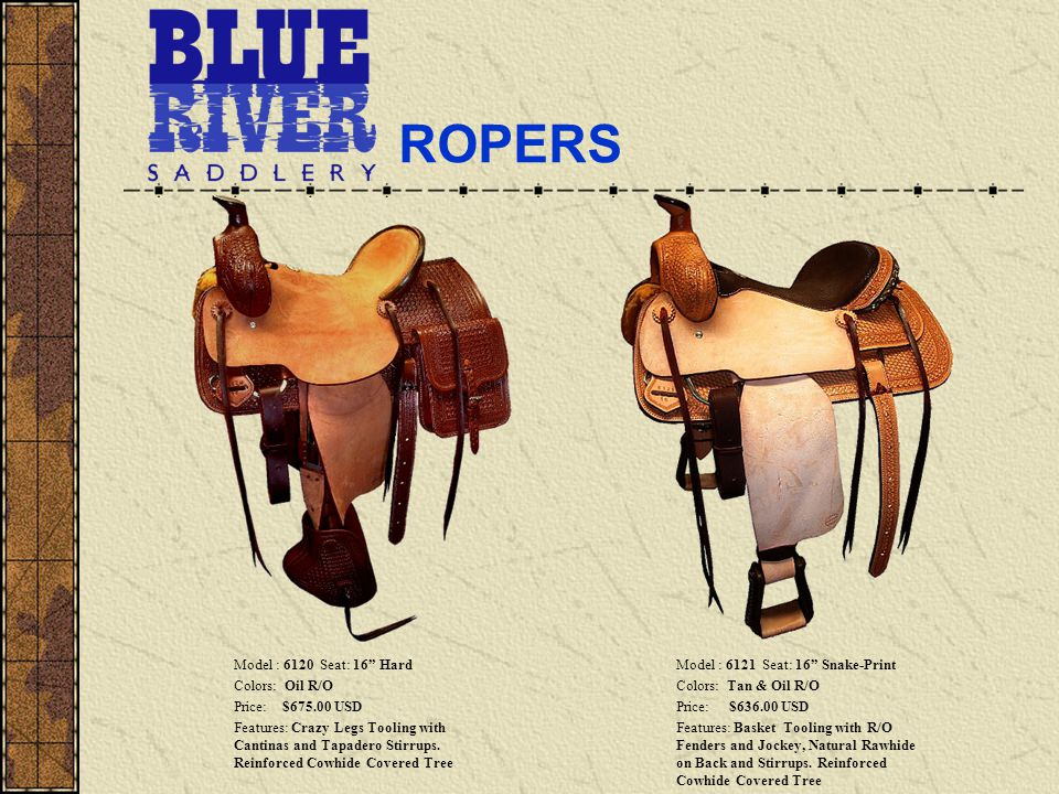 ROPERS Model : 6120 Seat: 16 Hard Colors: Oil R/O Price: $675.00 USD Features: Crazy Legs Tooling with Cantinas and Tapadero Stirrups.