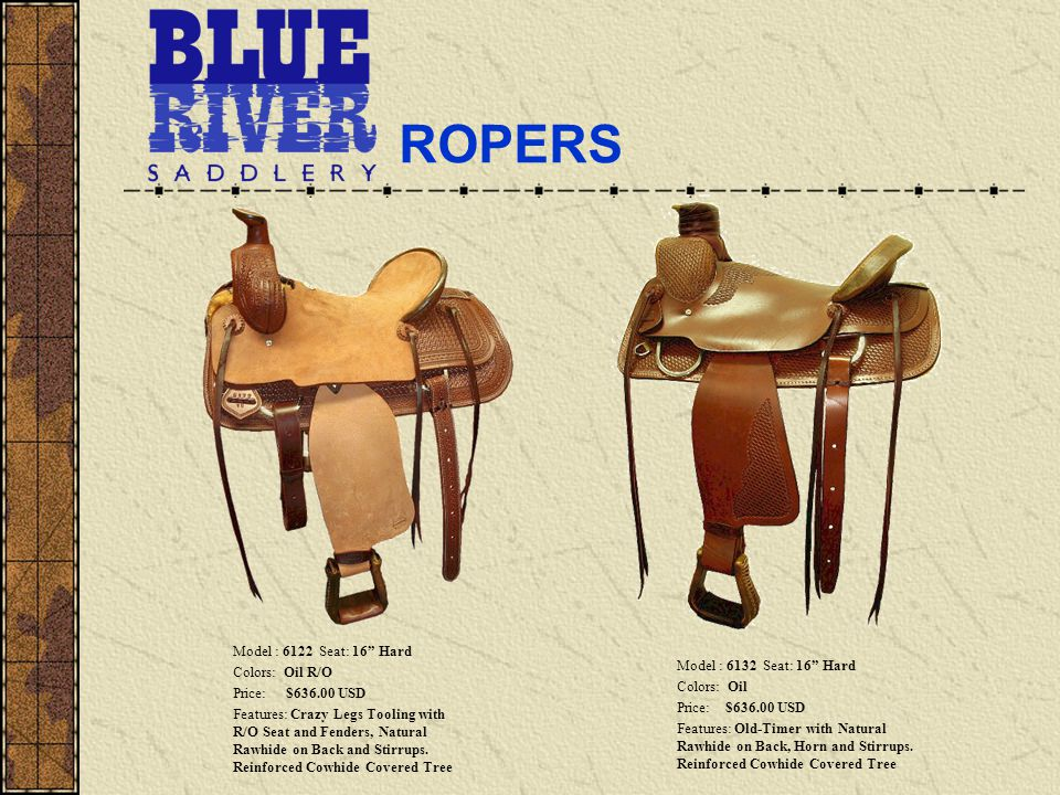 ROPERS Model : 6122 Seat: 16 Hard Colors: Oil R/O Price: $636.00 USD Features: Crazy Legs Tooling with R/O Seat and Fenders, Natural Rawhide on Back and Stirrups.