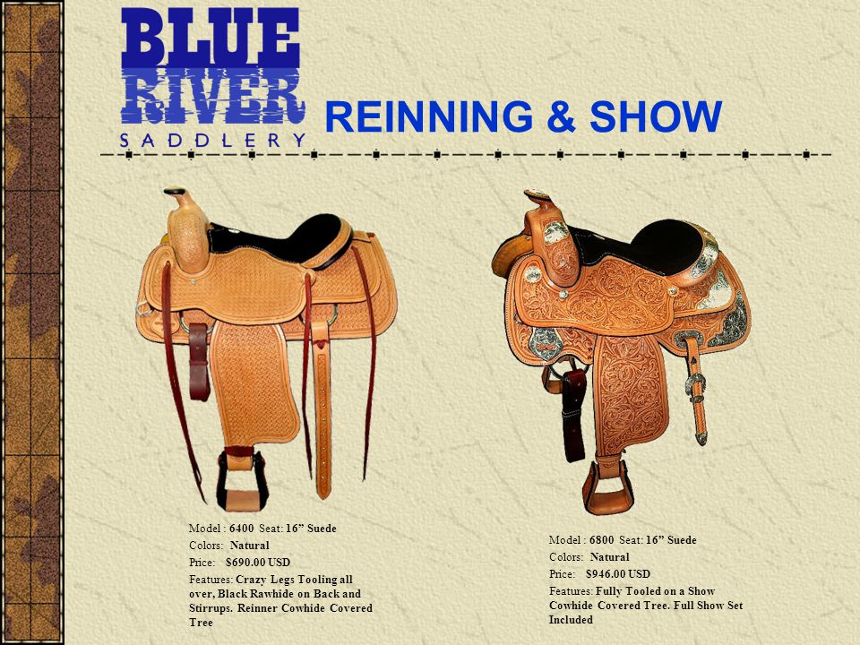 REINNING & SHOW Model : 6400 Seat: 16 Suede Colors: Natural Price: $690.00 USD Features: Crazy Legs Tooling all over, Black Rawhide on Back and Stirrups.