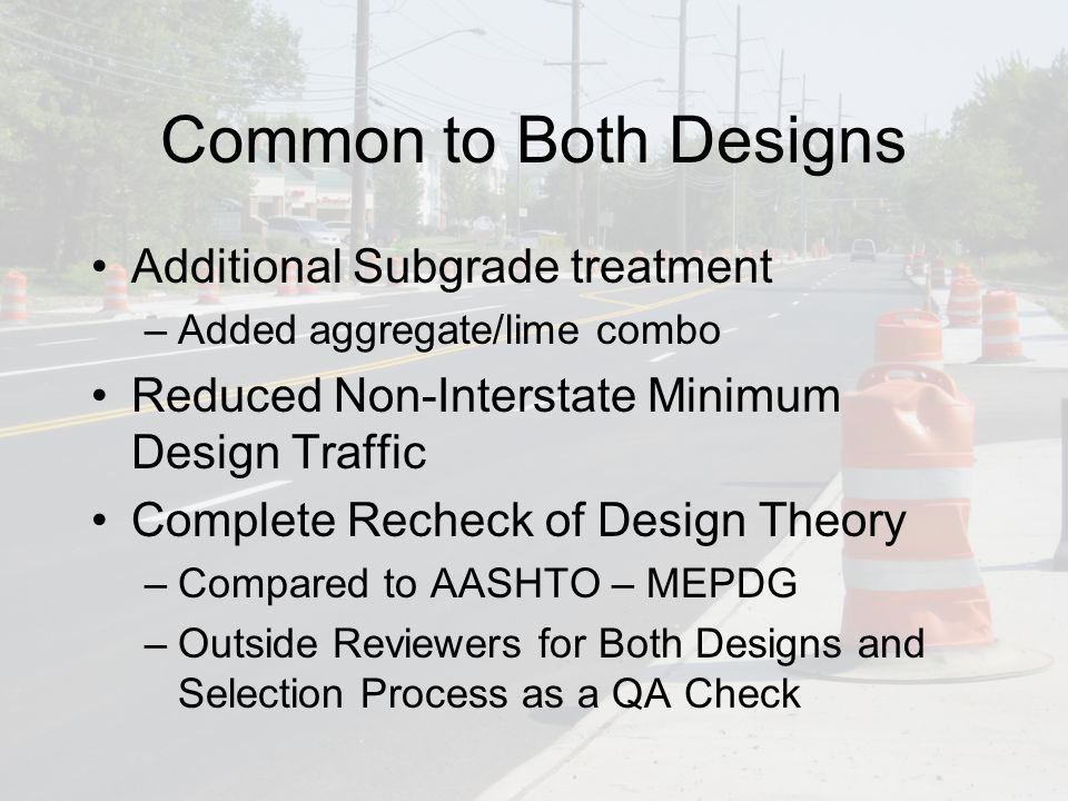 Common to Both Designs Additional Subgrade treatment –Added aggregate/lime combo Reduced Non-Interstate Minimum Design Traffic Complete Recheck of Design Theory –Compared to AASHTO – MEPDG –Outside Reviewers for Both Designs and Selection Process as a QA Check