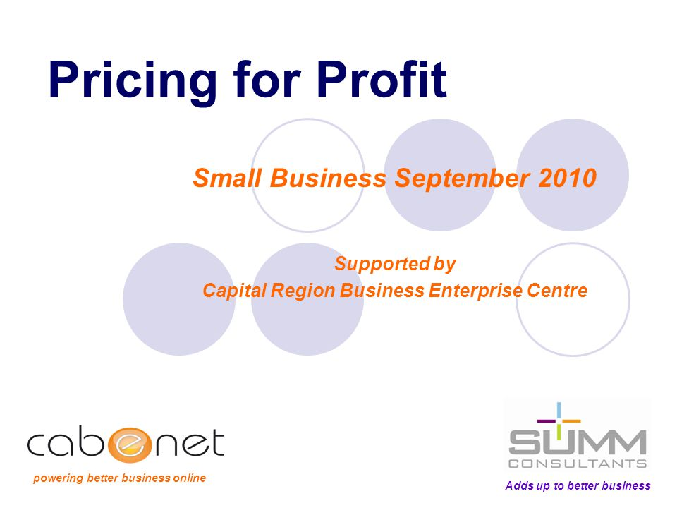 Pricing for Profit Small Business September 2010 Supported by Capital Region Business Enterprise Centre Adds up to better business powering better business online
