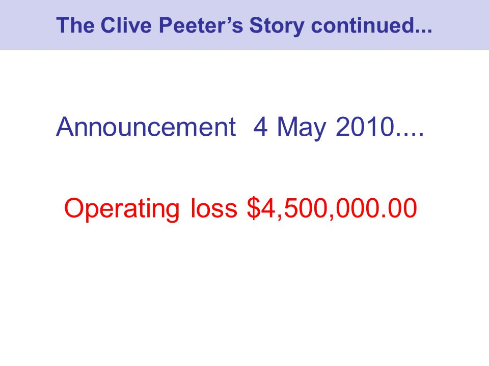 Announcement 4 May 2010.... Operating loss $4,500,000.00 The Clive Peeters Story continued...