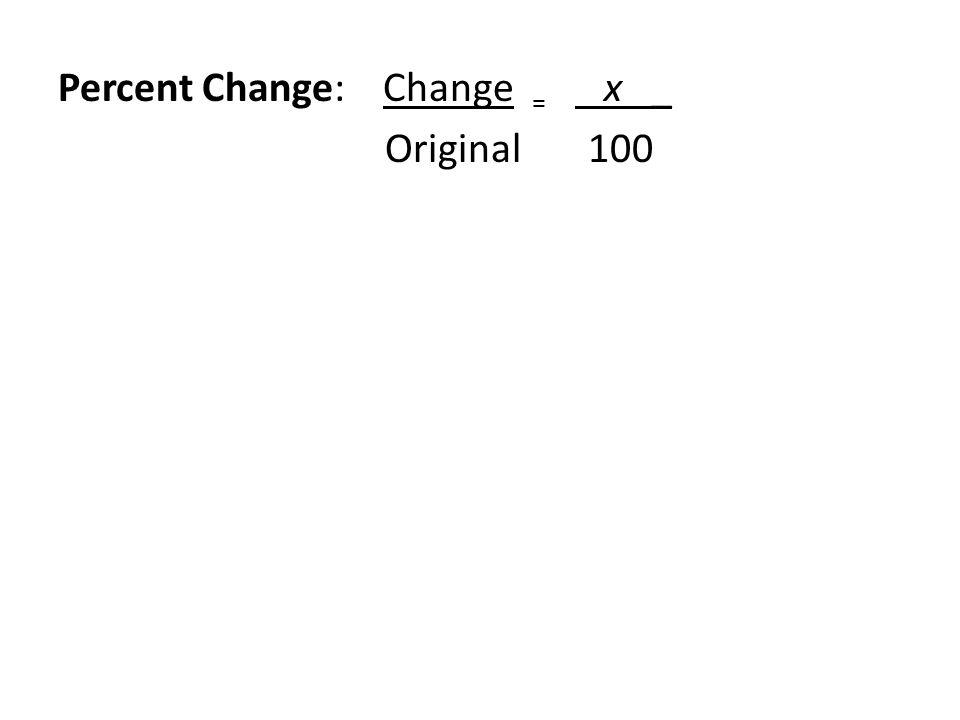 Percent Change: Change = x _ Original 100 Ex.