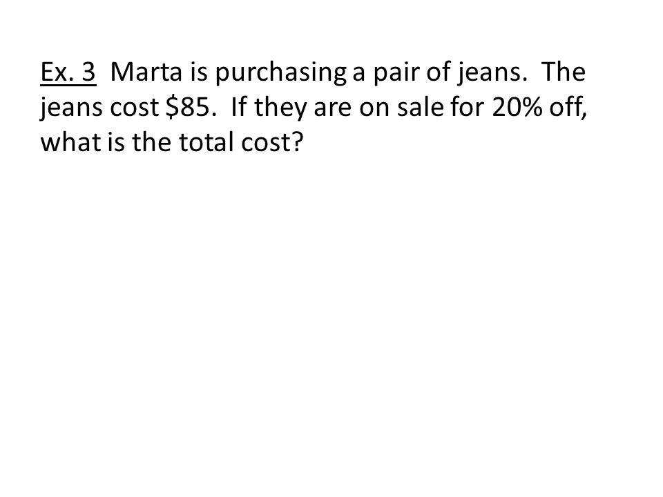 Ex. 3 Marta is purchasing a pair of jeans. The jeans cost $85.
