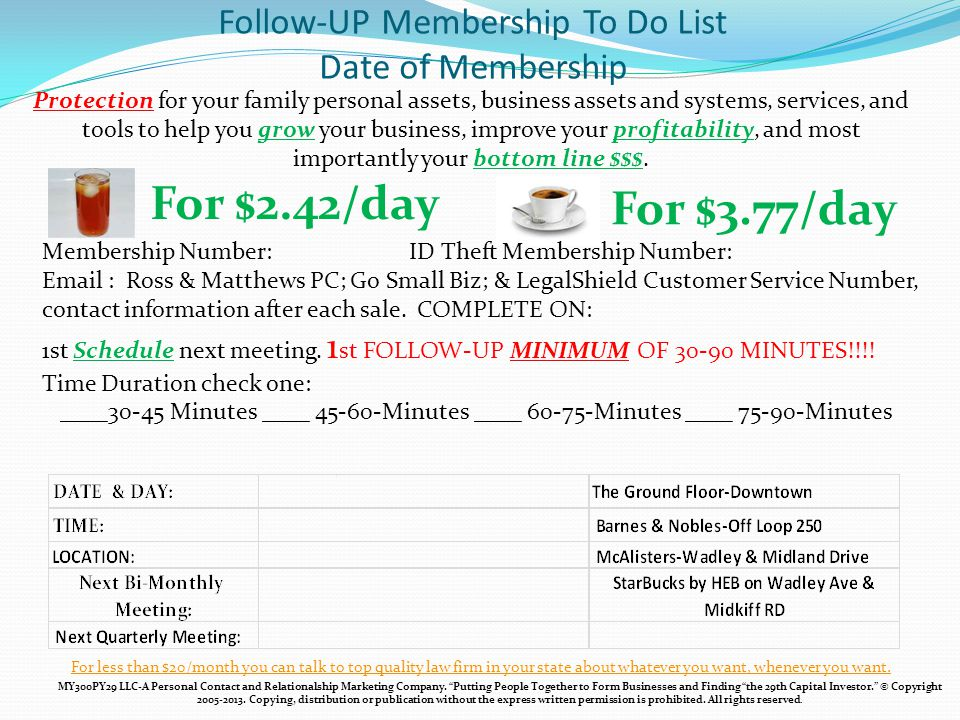 Follow-UP Membership To Do List Date of Membership For $2.42/day For $3.77/day Protection for your family personal assets, business assets and systems, services, and tools to help you grow your business, improve your profitability, and most importantly your bottom line $$$.