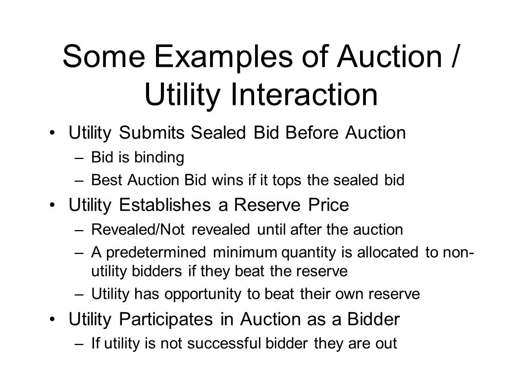 Some Examples of Auction / Utility Interaction Utility Submits Sealed Bid Before Auction –Bid is binding –Best Auction Bid wins if it tops the sealed bid Utility Establishes a Reserve Price –Revealed/Not revealed until after the auction –A predetermined minimum quantity is allocated to non- utility bidders if they beat the reserve –Utility has opportunity to beat their own reserve Utility Participates in Auction as a Bidder –If utility is not successful bidder they are out