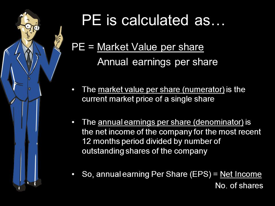PE is calculated as… PE = Market Value per share Annual earnings per share The market value per share (numerator) is the current market price of a single share The annual earnings per share (denominator) is the net income of the company for the most recent 12 months period divided by number of outstanding shares of the company So, annual earning Per Share (EPS) = Net Income No.