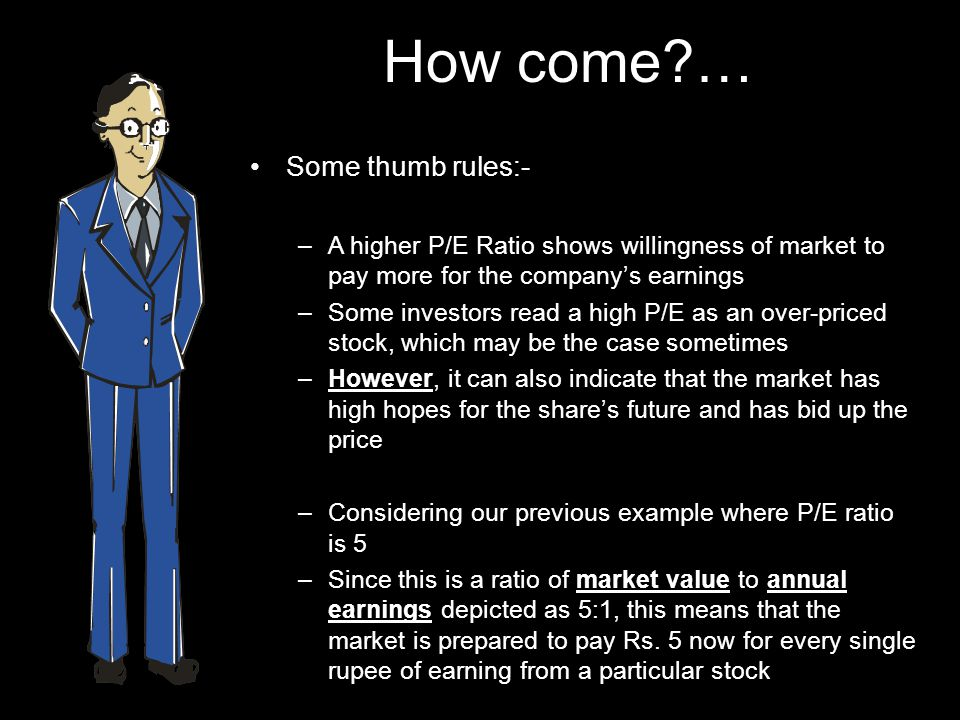 How come?… Some thumb rules:- –A higher P/E Ratio shows willingness of market to pay more for the companys earnings –Some investors read a high P/E as