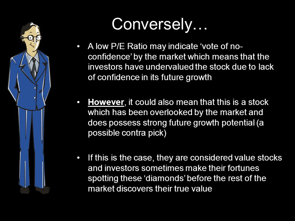 Conversely… A low P/E Ratio may indicate vote of no- confidence by the market which means that the investors have undervalued the stock due to lack of confidence in its future growth However, it could also mean that this is a stock which has been overlooked by the market and does possess strong future growth potential (a possible contra pick) If this is the case, they are considered value stocks and investors sometimes make their fortunes spotting these diamonds before the rest of the market discovers their true value