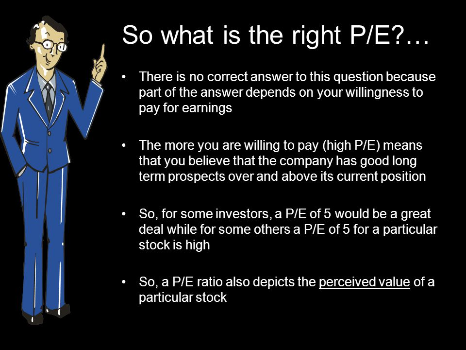 So what is the right P/E … There is no correct answer to this question because part of the answer depends on your willingness to pay for earnings The more you are willing to pay (high P/E) means that you believe that the company has good long term prospects over and above its current position So, for some investors, a P/E of 5 would be a great deal while for some others a P/E of 5 for a particular stock is high So, a P/E ratio also depicts the perceived value of a particular stock