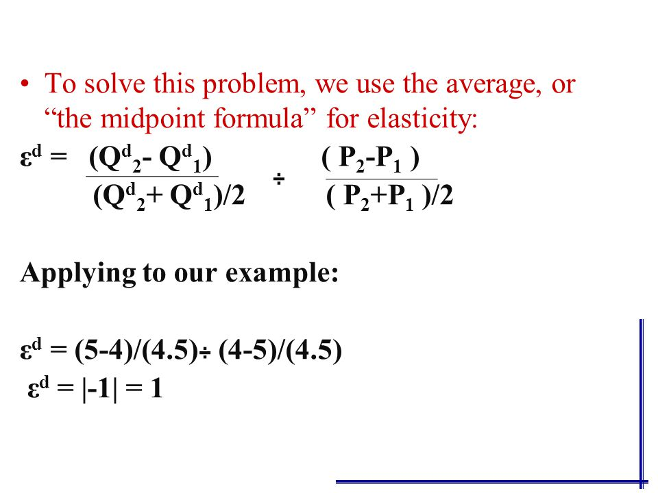 To solve this problem, we use the average, or the midpoint formula for elasticity: ε d = (Q d 2 - Q d 1 ) ( P 2 -P 1 ) (Q d 2 + Q d 1 )/2 ( P 2 -P 1 )/2 ÷