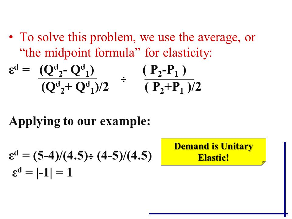 To solve this problem, we use the average, or the midpoint formula for elasticity: ε d = (Q d 2 - Q d 1 ) ( P 2 -P 1 ) (Q d 2 + Q d 1 )/2 ( P 2 +P 1 )