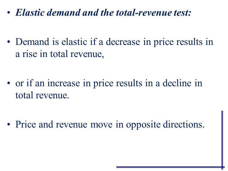 Total Revenue Test TR = P x Q A total-revenue test is the easiest way to judge whether demand is elastic or inelastic. This test can be used in place