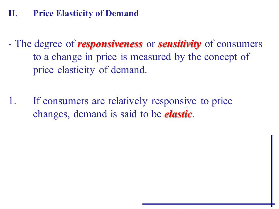 II.Price Elasticity of Demand responsivenesssensitivity - The degree of responsiveness or sensitivity of consumers to a change in price is measured by the concept of price elasticity of demand.