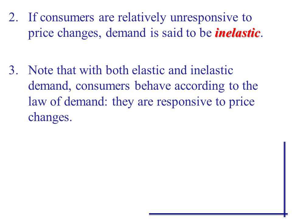 inelastic 2.If consumers are relatively unresponsive to price changes, demand is said to be inelastic.