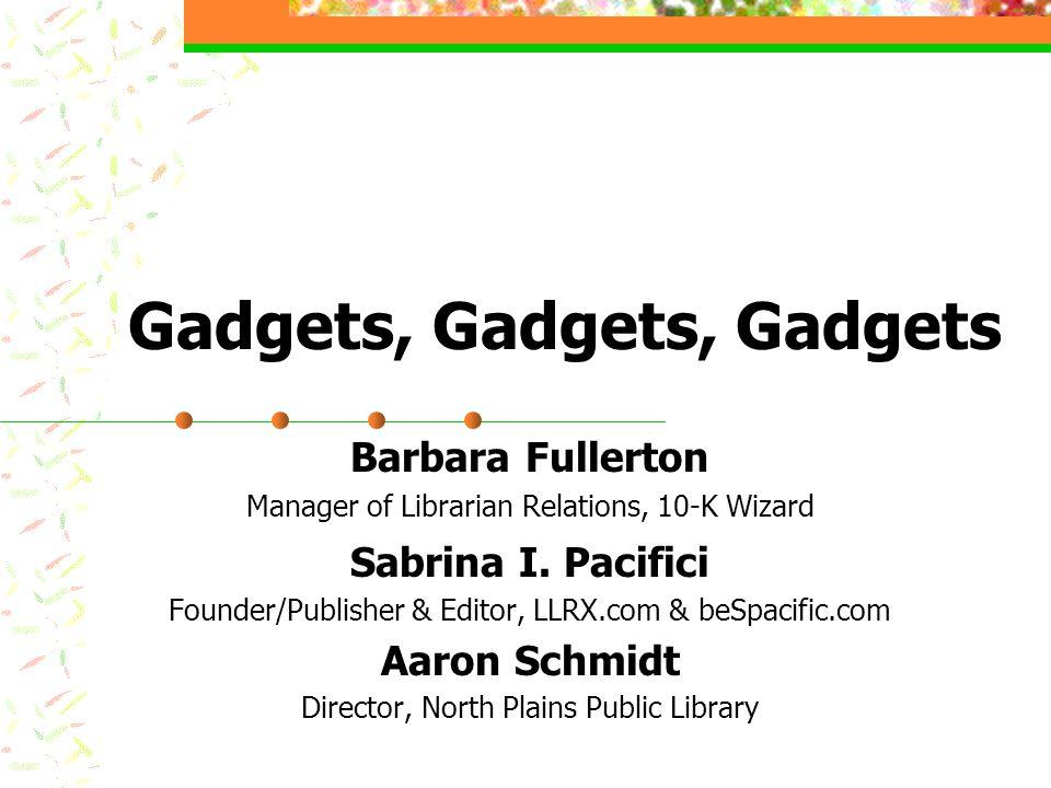 Gadgets, Gadgets, Gadgets Barbara Fullerton Manager of Librarian Relations, 10-K Wizard Sabrina I.