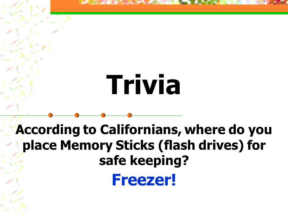 Trivia According to Californians, where do you place Memory Sticks (flash drives) for safe keeping? Freezer!