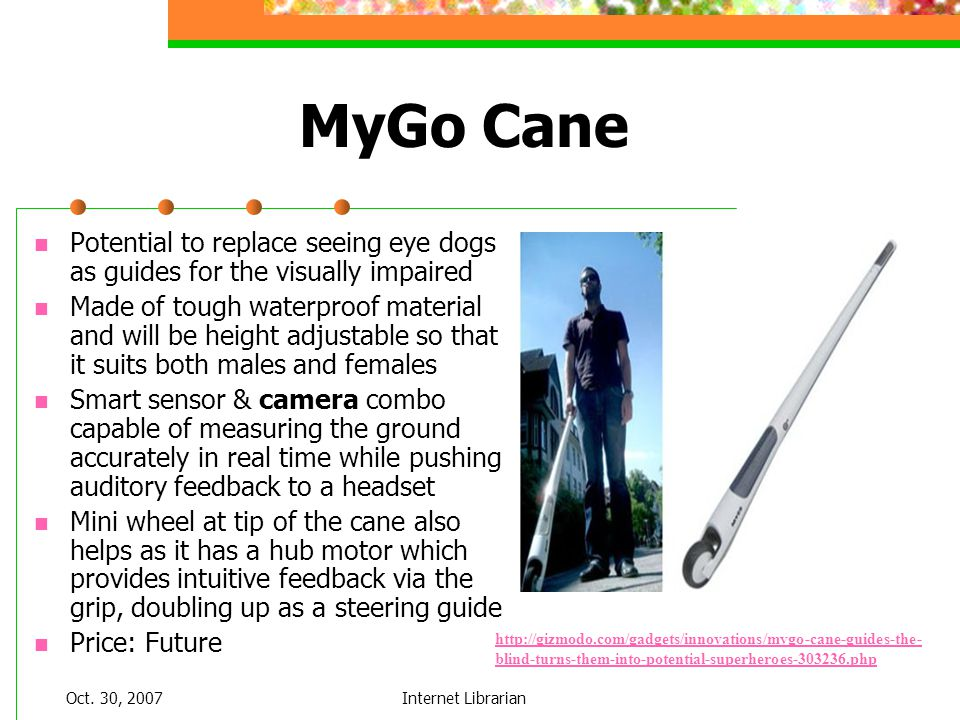 Oct. 30, 2007Internet Librarian MyGo Cane Potential to replace seeing eye dogs as guides for the visually impaired Made of tough waterproof material a