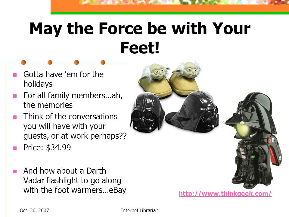 Oct. 30, 2007Internet Librarian May the Force be with Your Feet! Gotta have em for the holidays For all family members…ah, the memories Think of the c