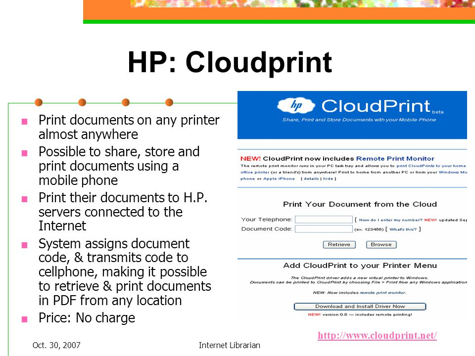 Oct. 30, 2007Internet Librarian HP: Cloudprint Print documents on any printer almost anywhere Possible to share, store and print documents using a mob