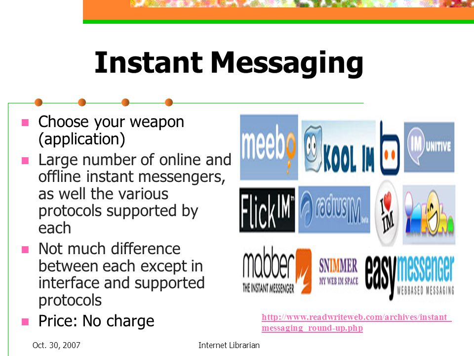Oct. 30, 2007Internet Librarian Instant Messaging Choose your weapon (application) Large number of online and offline instant messengers, as well the