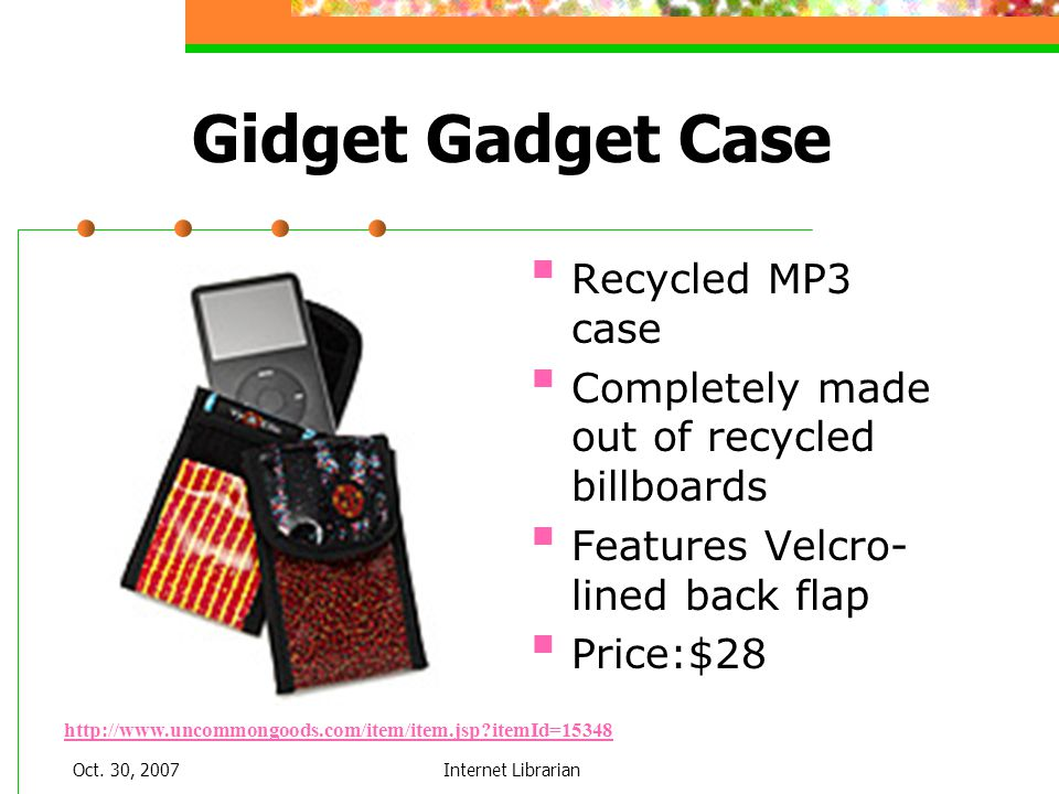 Oct. 30, 2007Internet Librarian Gidget Gadget Case Recycled MP3 case Completely made out of recycled billboards Features Velcro- lined back flap Price