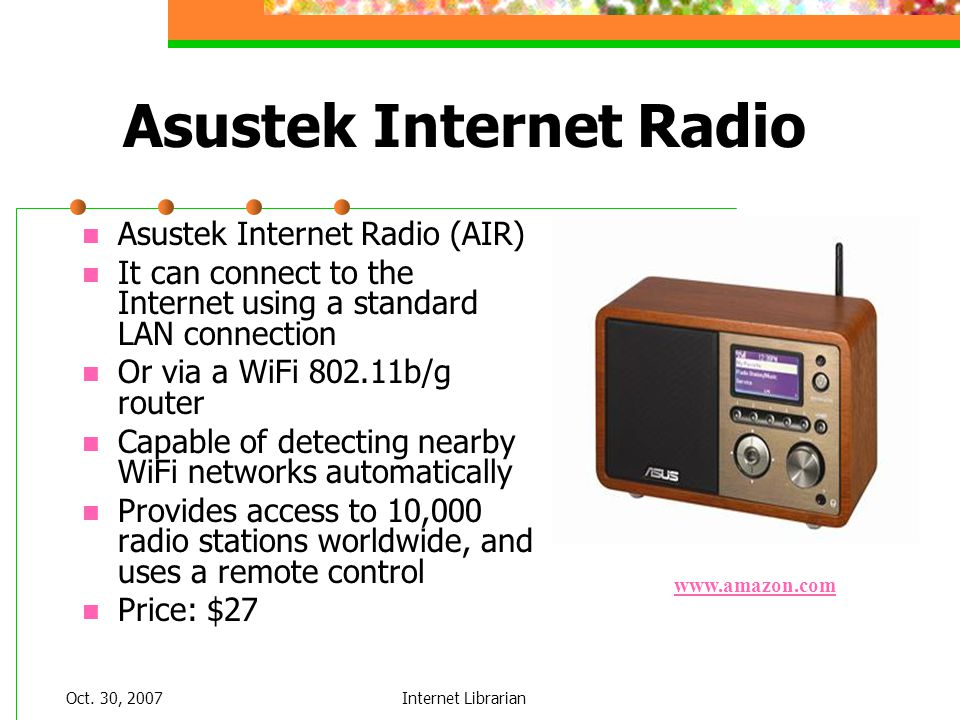Oct. 30, 2007Internet Librarian Asustek Internet Radio Asustek Internet Radio (AIR) It can connect to the Internet using a standard LAN connection Or