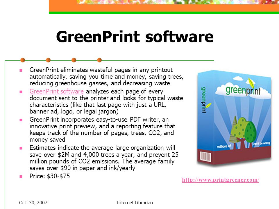 Oct. 30, 2007Internet Librarian GreenPrint software GreenPrint eliminates wasteful pages in any printout automatically, saving you time and money, sav