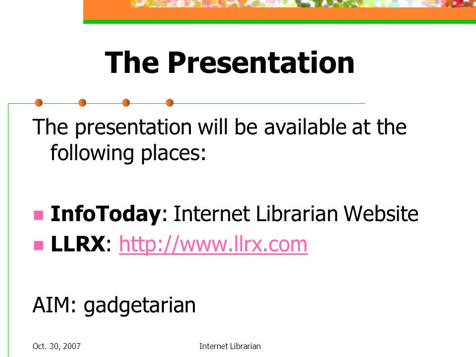 Oct. 30, 2007Internet Librarian The Presentation The presentation will be available at the following places: InfoToday: Internet Librarian Website LLR