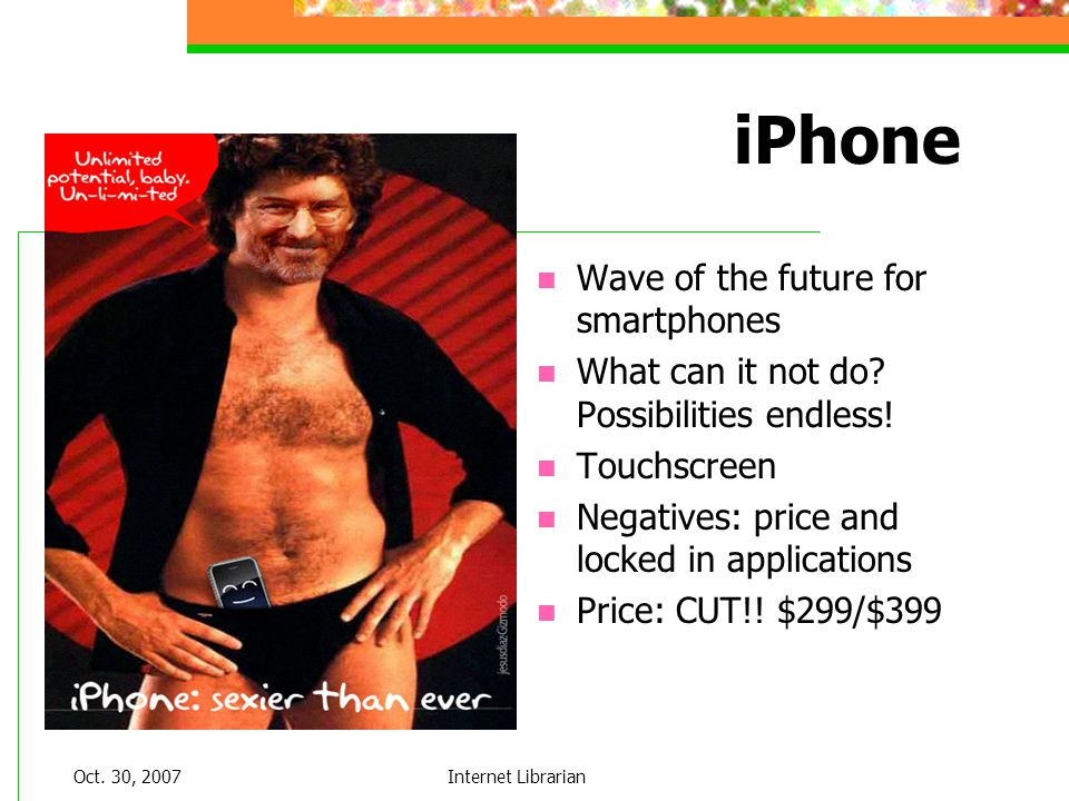 Oct. 30, 2007Internet Librarian iPhone Wave of the future for smartphones What can it not do? Possibilities endless! Touchscreen Negatives: price and