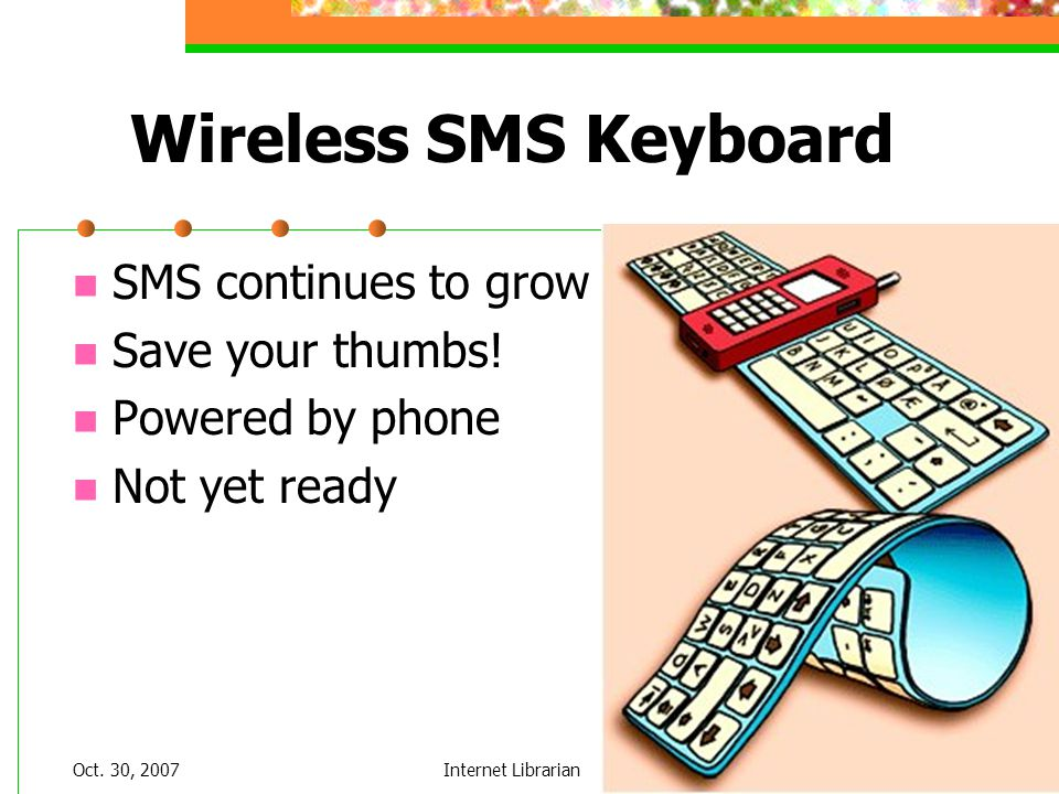 Oct. 30, 2007Internet Librarian Wireless SMS Keyboard SMS continues to grow Save your thumbs! Powered by phone Not yet ready