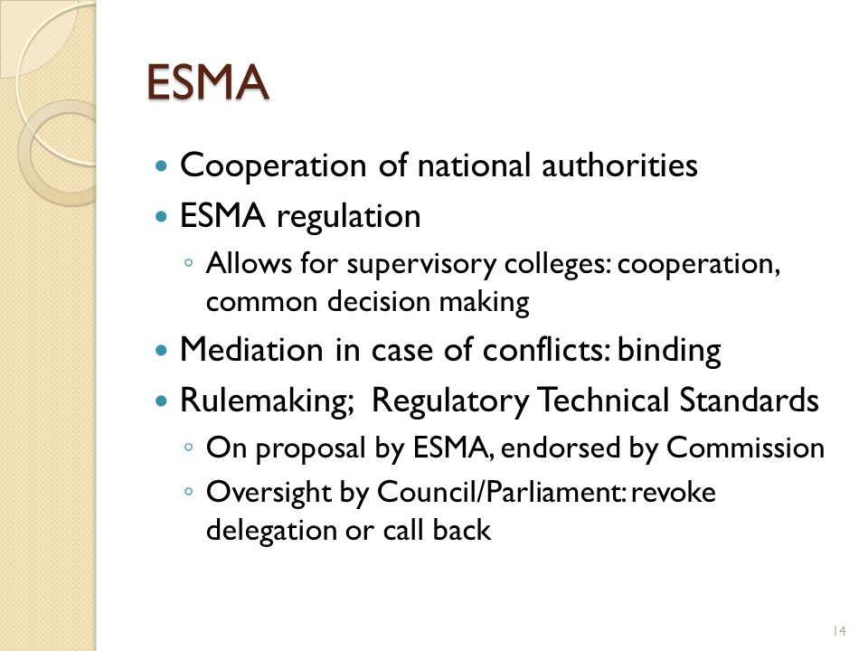 ESMA Cooperation of national authorities ESMA regulation Allows for supervisory colleges: cooperation, common decision making Mediation in case of con