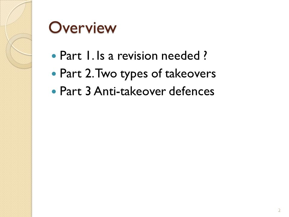 Overview Part 1. Is a revision needed ? Part 2. Two types of takeovers Part 3 Anti-takeover defences 2
