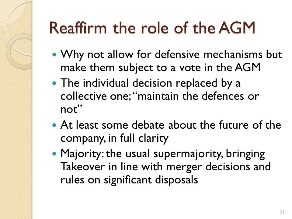 Reaffirm the role of the AGM Why not allow for defensive mechanisms but make them subject to a vote in the AGM The individual decision replaced by a c