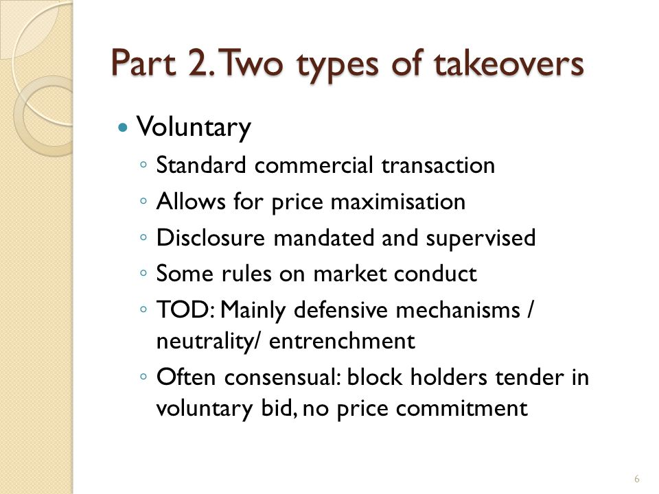 Part 2. Two types of takeovers Voluntary Standard commercial transaction Allows for price maximisation Disclosure mandated and supervised Some rules o