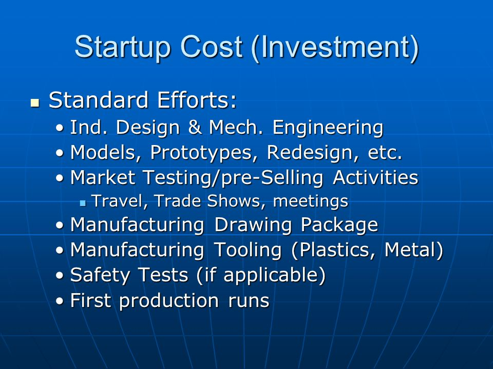 Startup Cost (Investment) Standard Efforts: Standard Efforts: Ind. Design & Mech. EngineeringInd. Design & Mech. Engineering Models, Prototypes, Redes