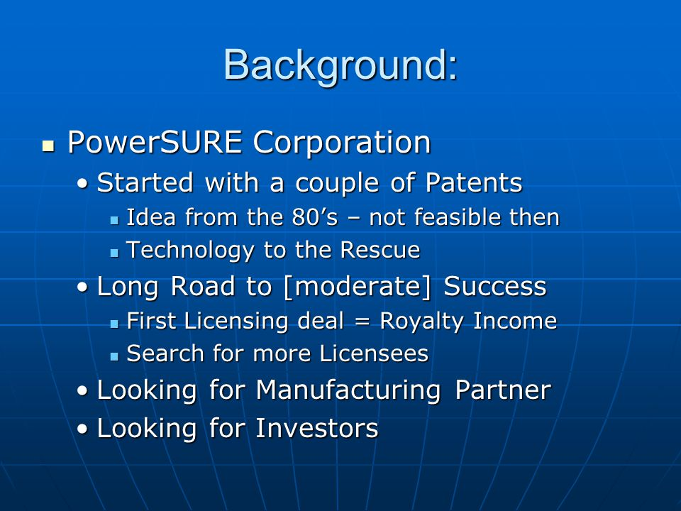 Background: PowerSURE Corporation PowerSURE Corporation Started with a couple of PatentsStarted with a couple of Patents Idea from the 80s – not feasible then Idea from the 80s – not feasible then Technology to the Rescue Technology to the Rescue Long Road to [moderate] SuccessLong Road to [moderate] Success First Licensing deal = Royalty Income First Licensing deal = Royalty Income Search for more Licensees Search for more Licensees Looking for Manufacturing PartnerLooking for Manufacturing Partner Looking for InvestorsLooking for Investors