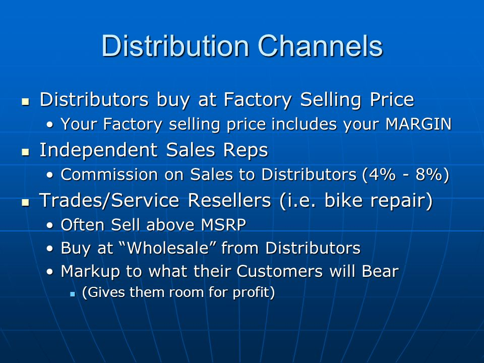 Distribution Channels Distributors buy at Factory Selling Price Distributors buy at Factory Selling Price Your Factory selling price includes your MARGINYour Factory selling price includes your MARGIN Independent Sales Reps Independent Sales Reps Commission on Sales to Distributors (4% - 8%)Commission on Sales to Distributors (4% - 8%) Trades/Service Resellers (i.e.