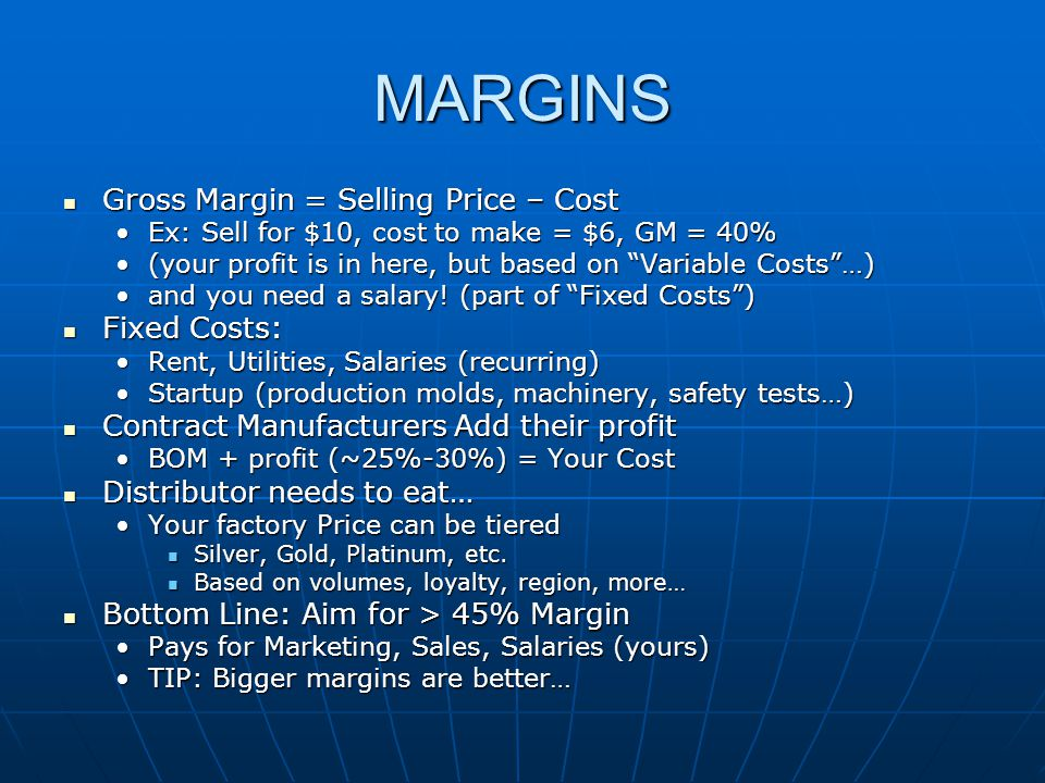 MARGINS Gross Margin = Selling Price – Cost Gross Margin = Selling Price – Cost Ex: Sell for $10, cost to make = $6, GM = 40%Ex: Sell for $10, cost to make = $6, GM = 40% (your profit is in here, but based on Variable Costs…)(your profit is in here, but based on Variable Costs…) and you need a salary.
