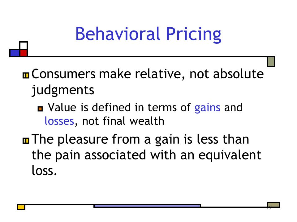 19 Behavioral Pricing Consumers make relative, not absolute judgments Value is defined in terms of gains and losses, not final wealth The pleasure from a gain is less than the pain associated with an equivalent loss.