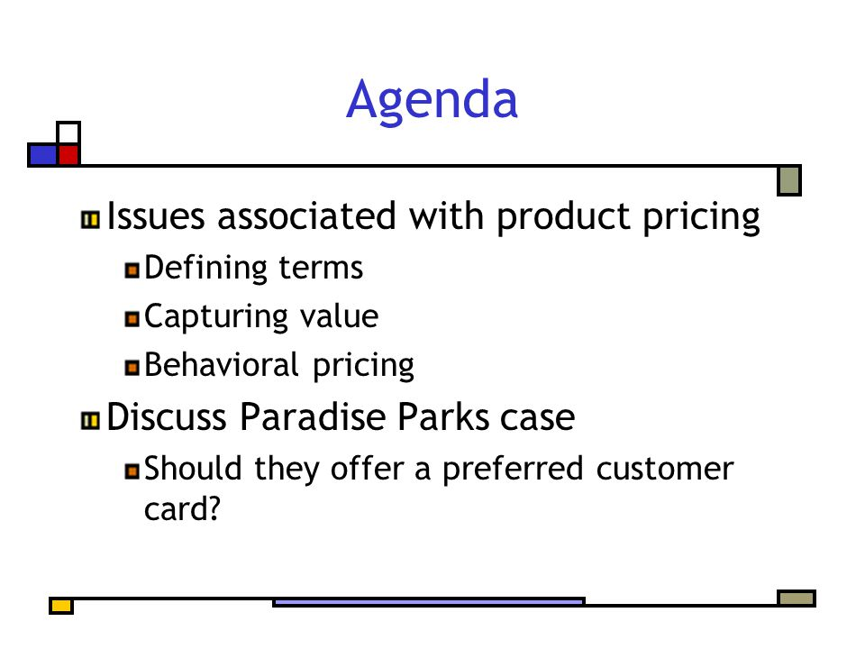 Agenda Issues associated with product pricing Defining terms Capturing value Behavioral pricing Discuss Paradise Parks case Should they offer a preferred customer card?